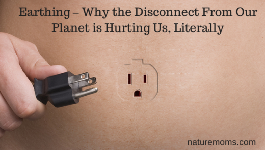 Earthing – Why the Disconnect From Our Planet is Hurting Us, Literally  - naturemoms.com