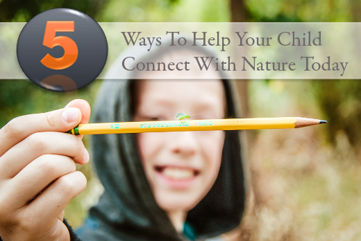 5 Ways To Help Your Child Connect With Nature Today